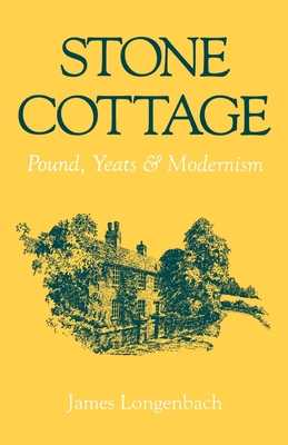 Stone Cottage: Pound, Yeats, and Modernism - Longenbach, James