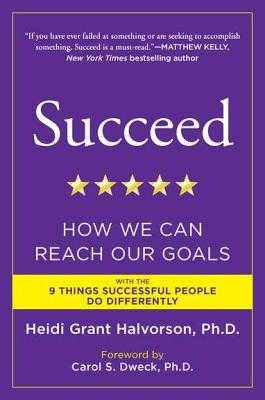 Succeed: How We Can Reach Our Goals - Halvorson, Heidi Grant, PH.D., and Dweck, Carol S (Foreword by)
