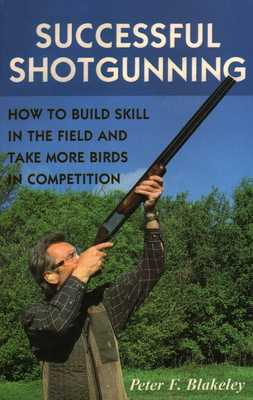 Successful Shotgunning: How to Build Skill in the Field and Take More Birds in Competition - Blakeley, Peter F