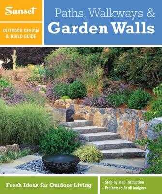 Sunset Outdoor Design & Build Guide: Paths, Walkways and Garden Walls: Fresh Ideas for Outdoor Living - Sunset Magazine