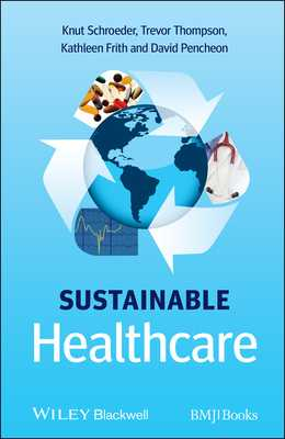 Sustainable Healthcare - Schroeder, Knut, and Thompson, Trevor, and Frith, Kathleen
