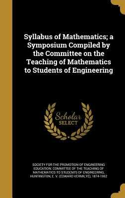Syllabus of Mathematics; A Symposium Compiled by the Committee on the Teaching of Mathematics to Students of Engineering - Society for the Promotion of Engineering (Creator), and Huntington, E V (Edward Vermilye) 187 (Creator)