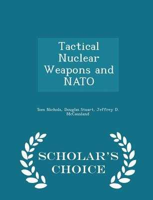 Tactical Nuclear Weapons and NATO - Scholar's Choice Edition - Nichols, Tom, and Stuart, Douglas, Dr., and McCausland, Jeffrey D