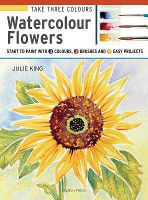 Take Three Colours: Watercolour Flowers: Start to Paint with 3 Colours, 3 Brushes and 9 Easy Projects - King, Julie
