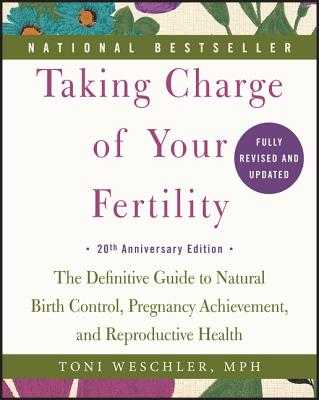 Taking Charge of Your Fertility: The Definitive Guide to Natural Birth Control, Pregnancy Achievement, and Reproductive Health - Weschler, Toni, M.P.H.