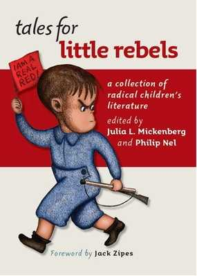 Tales for Little Rebels: A Collection of Radical Children's Literature - Mickenberg, Julia L (Editor), and Nel, Philip (Editor), and Zipes, Jack (Foreword by)