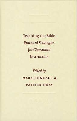Teaching the Bible: Practical Strategies for Classroom Instruction - Roncace, Mark (Editor), and Gray, Patrick (Editor)