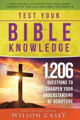 Test Your Bible Knowledge: 1,206 Questions to Sharpen Your Understanding of Scripture - Casey, Wilson