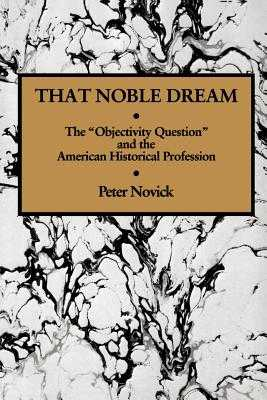 That Noble Dream: The 'Objectivity Question' and the American Historical Profession - Novick, Peter