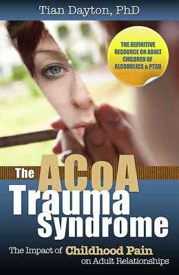 The ACoA Trauma Syndrome: The Impact of Childhood Pain on Adult Relationships - Dayton, Tian, Dr., PhD