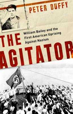 The Agitator: William Bailey and the First American Uprising Against Nazism - Duffy, Peter