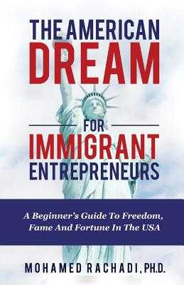 The American Dream For Immigrant Entrepreneurs: A Beginner's Guide To Freedom, Fame And Fortune In The USA - Rachadi Ph D, Mohamed