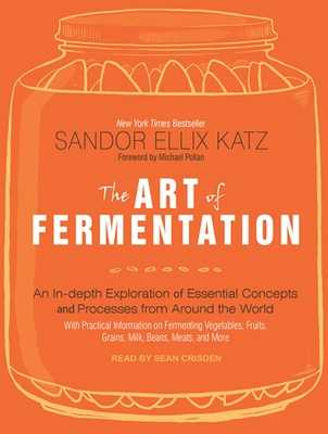 The Art of Fermentation: An In-Depth Exploration of Essential Concepts and Processes from Around the World (Eggs, Milk, Meat, Fish and Drinking) - Katz, Sandor