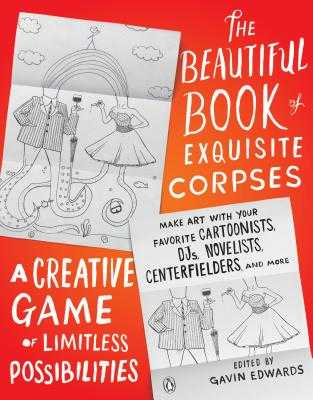 The Beautiful Book of Exquisite Corpses: A Creative Game of Limitless Possibilities - Edwards, Gavin (Editor)
