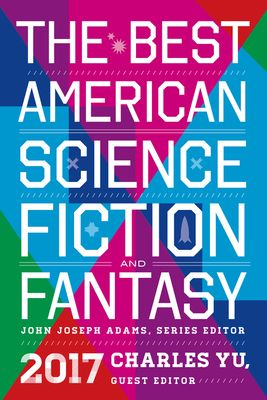 The Best American Science Fiction and Fantasy 2017 - Adams, John Joseph (Editor), and Yu, Charles (Editor)