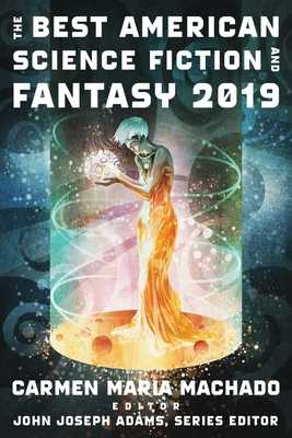 The Best American Science Fiction and Fantasy 2019 - Adams, John Joseph (Editor), and Machado, Carmen Maria (Editor)