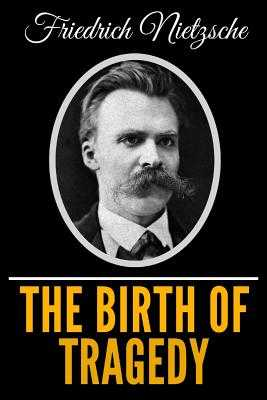 The Birth Of Tragedy - Nietzsche, Friedrich Wilhelm