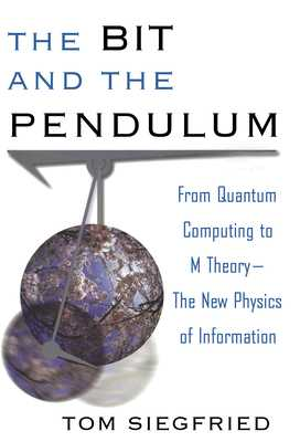 The Bit and the Pendulum: From Quantum Computing to M Theory--The New Physics of Information - Siegfried, Tom
