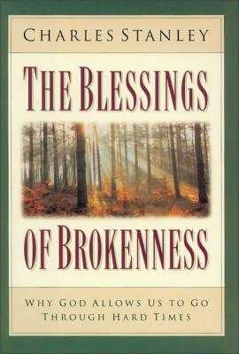 The Blessings of Brokenness: Why God Allows Us to Go Through Hard Times - Stanley, Charles, Dr.
