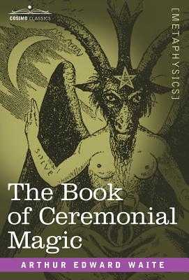 The Book of Ceremonial Magic - Waite, Arthur Edward, Professor