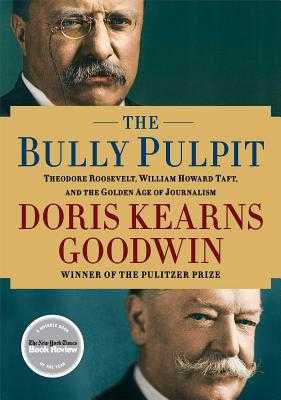 The Bully Pulpit: Theodore Roosevelt, William Howard Taft, and the Golden Age of Journalism - Goodwin, Doris Kearns