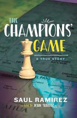 The Champions' Game: A True Story - Ramirez, Saul, and Seidlitz, John