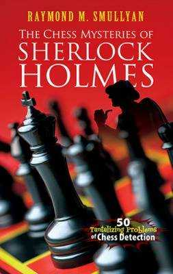 The Chess Mysteries of Sherlock Holmes: 50 Tantalizing Problems of Chess Detection - Smullyan, Raymond M