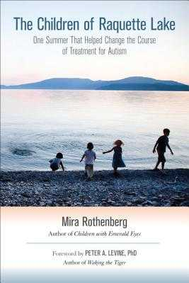 The Children of Raquette Lake: One Summer That Helped Change the Course of Treatment for Autism - Rothenberg, Mira, and Levine, Peter A (Foreword by)