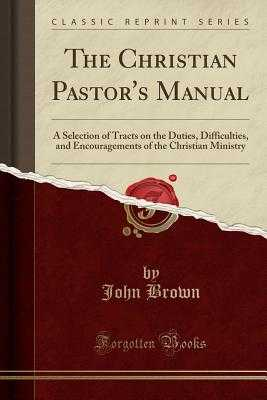 The Christian Pastor's Manual: A Selection of Tracts on the Duties, Difficulties, and Encouragements of the Christian Ministry (Classic Reprint) - Brown, John