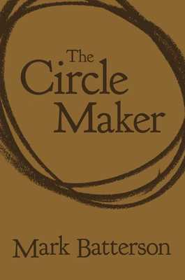 The Circle Maker: Praying Circles Around Your Biggest Dreams and Greatest Fears - Batterson, Mark