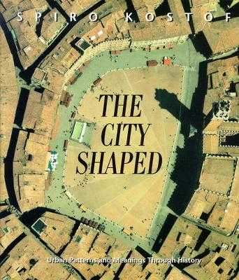 The City Shaped: Urban Patterns and Meanings Through History - Kostof, Spiro