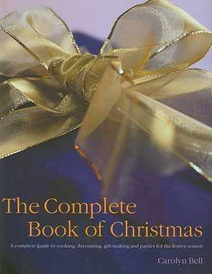 The Complete Book of Christmas: A Complete Guide to Cooking, Decorating, Gift-Making and Parties for the Festive Season - Bell, Carolyn (Editor)