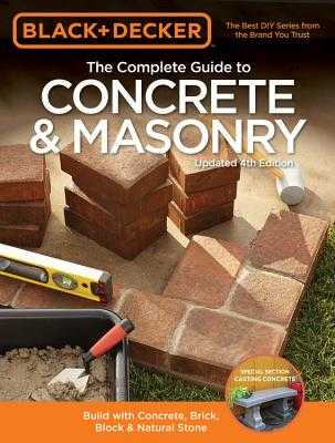 The Complete Guide to Concrete & Masonry (Black & Decker): Build with Concrete, Brick, Block & Natural Stone - Springs Press, Editors of Cool