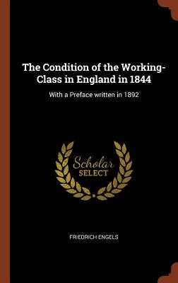 The Condition of the Working-Class in England in 1844: With a Preface Written in 1892 - Engels, Friedrich