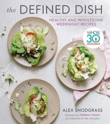 The Defined Dish: Whole30 Endorsed, Healthy and Wholesome Weeknight Recipes - Snodgrass, Alex, and Hartwig Urban, Melissa (Foreword by)