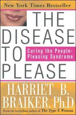 The Disease to Please: Curing the People-Pleasing Syndrome - Braiker, Harriet B