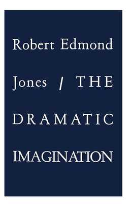 The Dramatic Imagination: Reflections and Speculations on the Art of the Theatre, Reissue - Jones, Robert Edmond