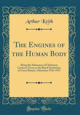 The Engines of the Human Body: Being the Substance of Christmas Lectures Given at the Royal Institution of Great Britain, Christmas 1916-1917 (Classic Reprint) - Keith, Arthur, Sir