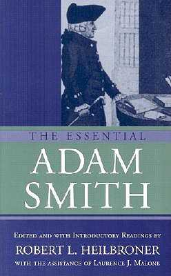 The Essential Adam Smith - Smith, Adam, and Heilbroner, Robert L (Editor), and Malone, Laurence J