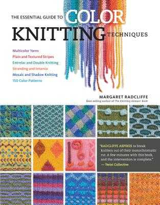 The Essential Guide to Color Knitting Techniques: Multicolor Yarns, Plain and Textured Stripes, Entrelac and Double Knitting, Stranding and Intarsia, Mosaic and Shadow Knitting, 150 Color Patterns - Radcliffe, Margaret