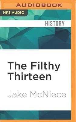 The Filthy Thirteen: From the Dustbowl to Hitler's Eagle's Nest - The True Story of The101st Airborne's Most Legendary Squad of Combat Paratroopers - McNiece, Jake, and Griffith, Kaleo (Read by)