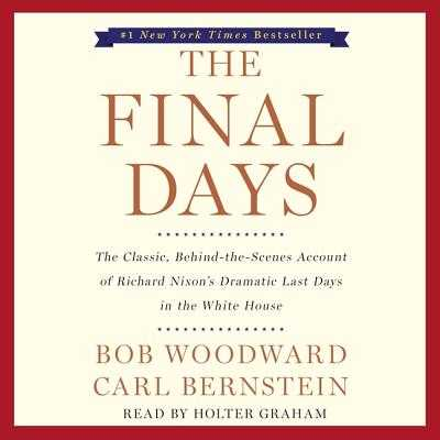 The Final Days: The Classic, Behind-The-Scenes Account of Richard Nixon's Dramatic Last Days in the White House - Woodward, Bob, and Bernstein, Carl, and Graham, Holter (Read by)