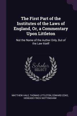 The First Part of the Institutes of the Laws of England, Or, a Commentary Upon Littleton: Not the Name of the Author Only, But of the Law Itself - Hale, Matthew, Sir, and Littleton, Thomas, Sir, and Coke, Edward, Sir