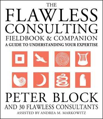 The Flawless Consulting Fieldbook and Companion: A Guide to Understanding Your Expertise - Block, Peter, and Markowitz, Andrea