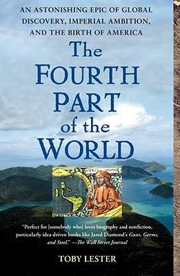 The Fourth Part of the World: An Astonishing Epic of Global Discovery, Imperial Ambition, and the Birth of America - Lester, Toby