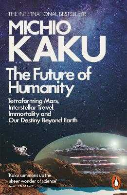 The Future of Humanity: Terraforming Mars, Interstellar Travel, Immortality, and Our Destiny Beyond - Kaku, Michio