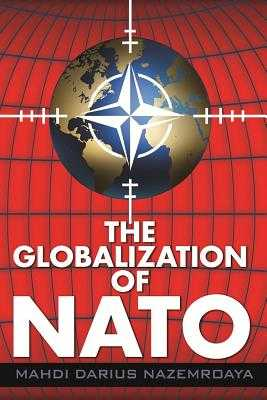 The Globalization of NATO - Nazemroaya, Mahdi Darius, and Halliday, Dennis (Foreword by), and Halliday, Denis J (Foreword by)