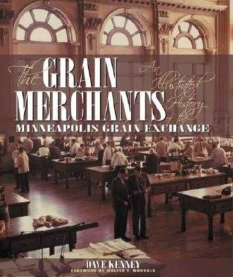 The Grain Merchants: An Illustrated History of the Minneapolis Grain Exchange - Kenney, Dave, and Mondale, Walter F (Foreword by)