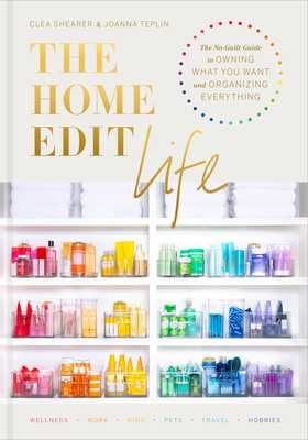 The Home Edit Life: The No-Guilt Guide to Owning What You Want and Organizing Everything - Shearer, Clea, and Teplin, Joanna