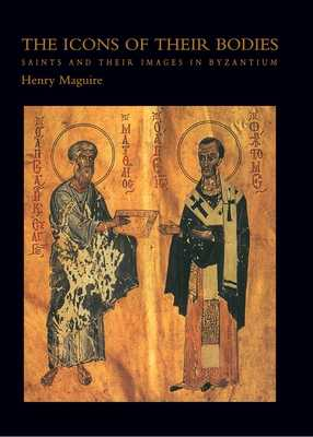 The Icons of Their Bodies: Saints and Their Images in Byzantium - Maguire, Henry